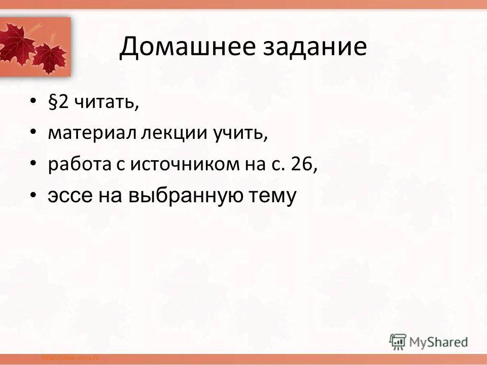 Домашнее задание §2 читать, материал лекции учить, работа с источником на с. 26, эссе на выбранную тему