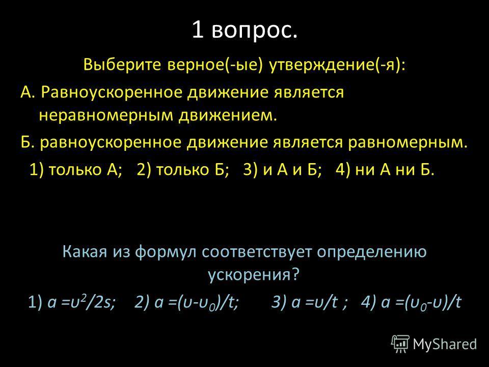1 вопрос. Выберите верное(-ые) утверждение(-я): А. Равноускоренное движение является неравномерным движением. Б. равноускоренное движение является равномерным. 1) только А; 2) только Б; 3) и А и Б; 4) ни А ни Б. Какая из формул соответствует определе