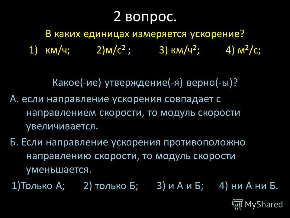2 вопрос. В каких единицах измеряется ускорение? 1)км/ч; 2)м/с 2 ; 3) км/ч 2 ; 4) м 2 /с; Какое(-ие) утверждение(-я) верно(-ы)? А. если направление ускорения совпадает с направлением скорости, то модуль скорости увеличивается. Б. Если направление уск
