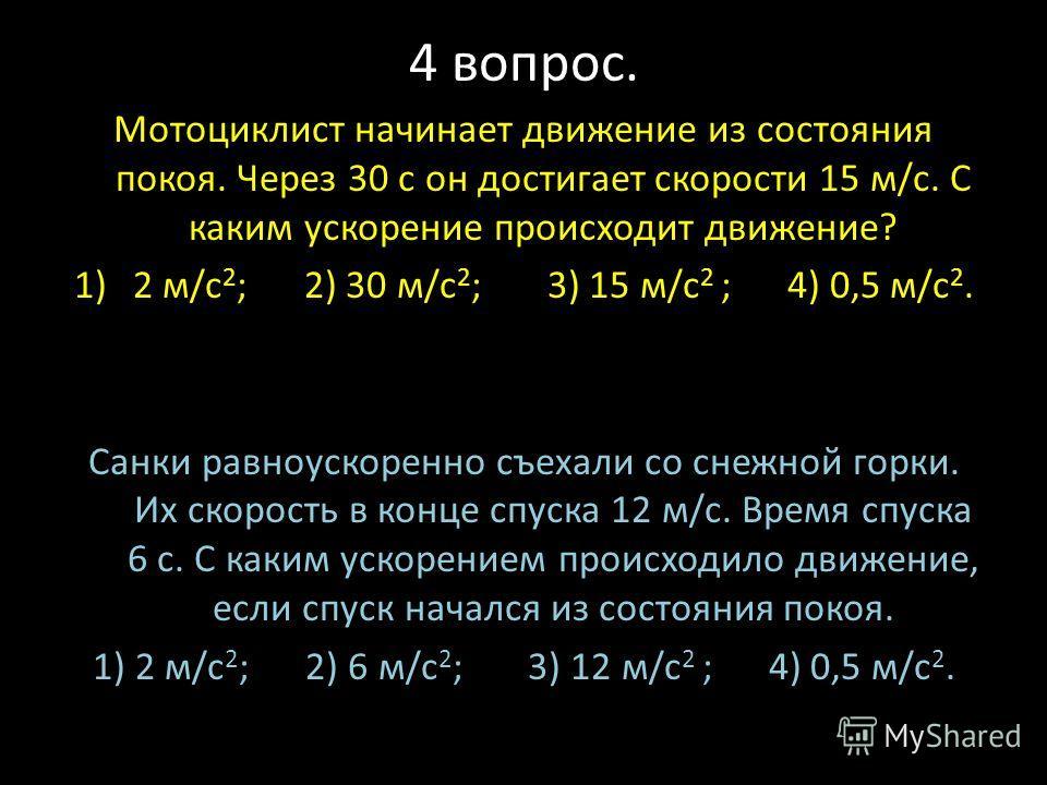4 вопрос. Мотоциклист начинает движение из состояния покоя. Через 30 с он достигает скорости 15 м/с. С каким ускорение происходит движение? 1)2 м/с 2 ; 2) 30 м/с 2 ; 3) 15 м/с 2 ; 4) 0,5 м/с 2. Санки равноускоренно съехали со снежной горки. Их скорос