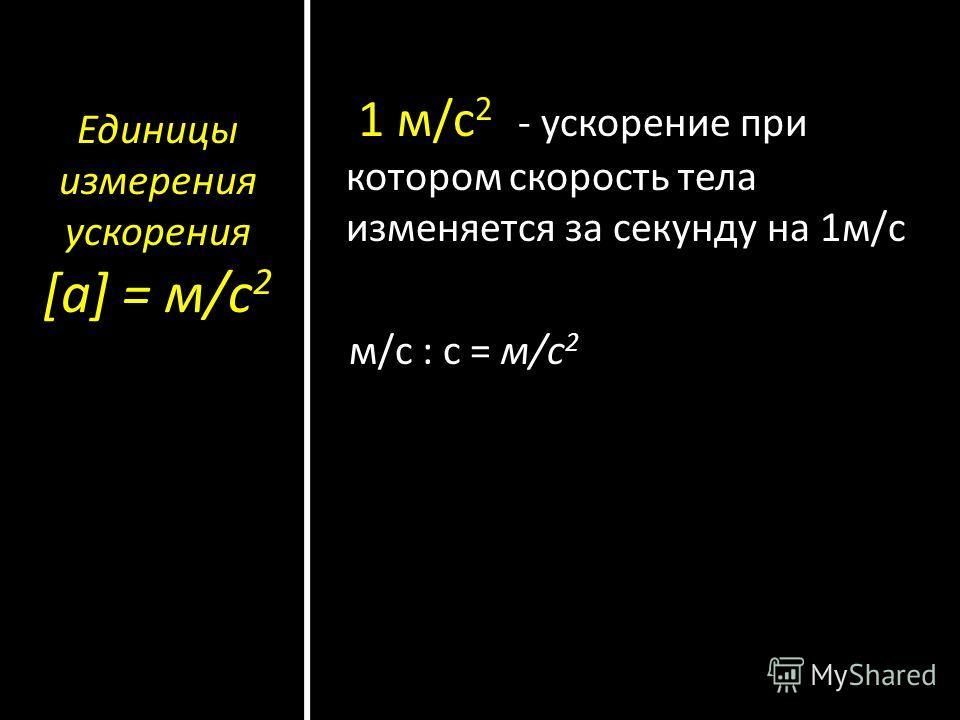 Единицы измерения ускорения [а] = м/с 2 1 м/с 2 - ускорение при котором скорость тела изменяется за секунду на 1м/с м/с : с = м/с 2
