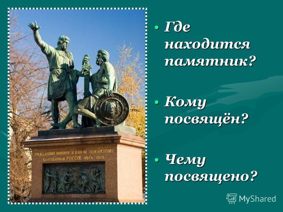 Где находится памятник?Где находится памятник? Кому посвящён?Кому посвящён? Чему посвящено?Чему посвящено?