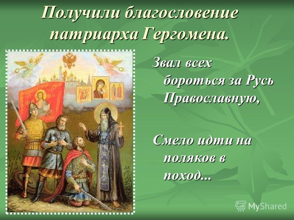 Получили благословение патриарха Гергомена. Звал всех бороться за Русь Православную, Смело идти на поляков в поход...