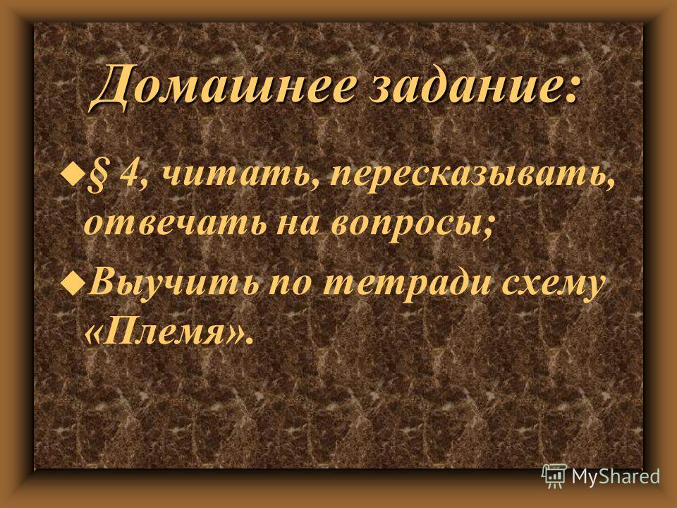 Домашнее задание: u § 4, читать, пересказывать, отвечать на вопросы; u Выучить по тетради схему «Племя».