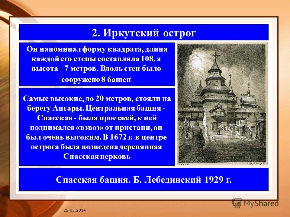 2. Иркутский острог Он напоминал форму квадрата, длина каждой его стены составляла 108, а высота - 7 метров. Вдоль стен было сооружено 8 башен Самые высокие, до 20 метров, стояли на берегу Ангары. Центральная башня - Спасская - была проезжей, к ней п
