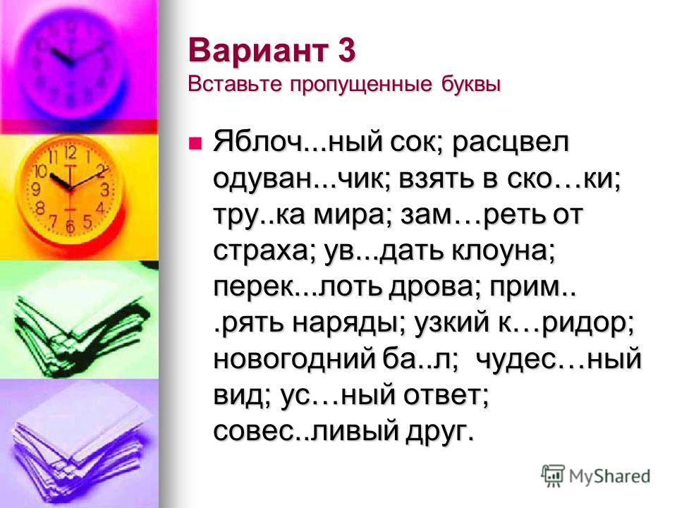 Вариант 3 Вставьте пропущенные буквы Яблоч...ный сок; расцвел одуван...чик; взять в ско…ки; тру..ка мира; зам…реть от страха; ув...дать клоуна; перек...лоть дрова; прим...рять наряды; узкий к…ридор; новогодний ба..л; чудес…ный вид; ус…ный ответ; сове
