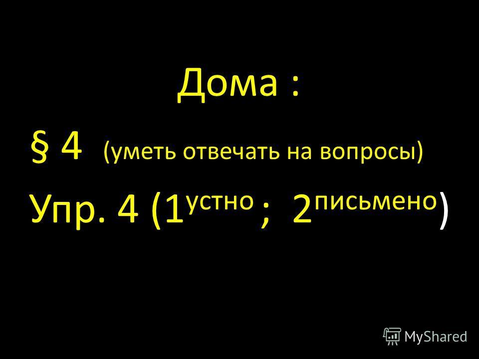 Дома : § 4 (уметь отвечать на вопросы) Упр. 4 (1 устно ; 2 письмено )