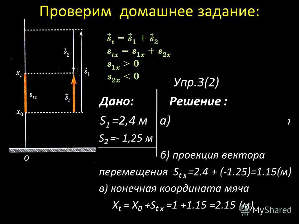 Проверим домашнее задание: Упр.3(2) Дано: Решение : S 1 =2,4 м а) начальная координата S 2 =- 1,25 м Х 0 = 1м б) проекция вектора перемещения S t x =2.4 + (-1.25)=1.15(м) в) конечная координата мяча Х t = X 0 +S t x =1 +1.15 =2.15 (м)