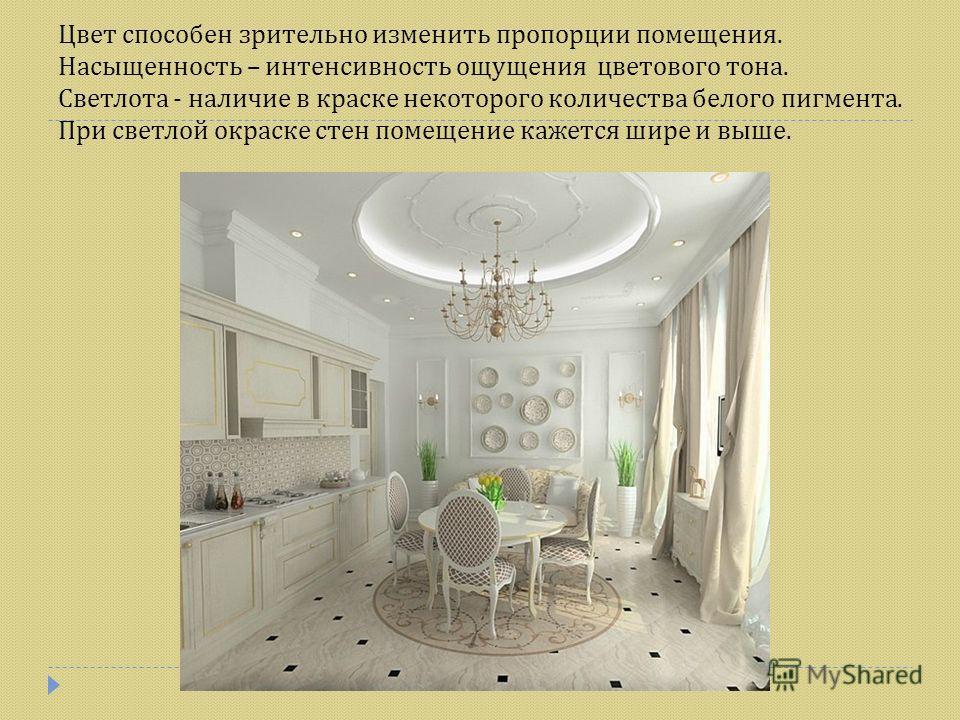 Цвет способен зрительно изменить пропорции помещения. Насыщенность – интенсивность ощущения цветового тона. Светлота - наличие в краске некоторого количества белого пигмента. При светлой окраске стен помещение кажется шире и выше.