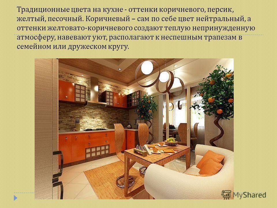 Традиционные цвета на кухне - оттенки коричневого, персик, желтый, песочный. Коричневый – сам по себе цвет нейтральный, а оттенки желтовато - коричневого создают теплую непринужденную атмосферу, навевают уют, располагают к неспешным трапезам в семейн