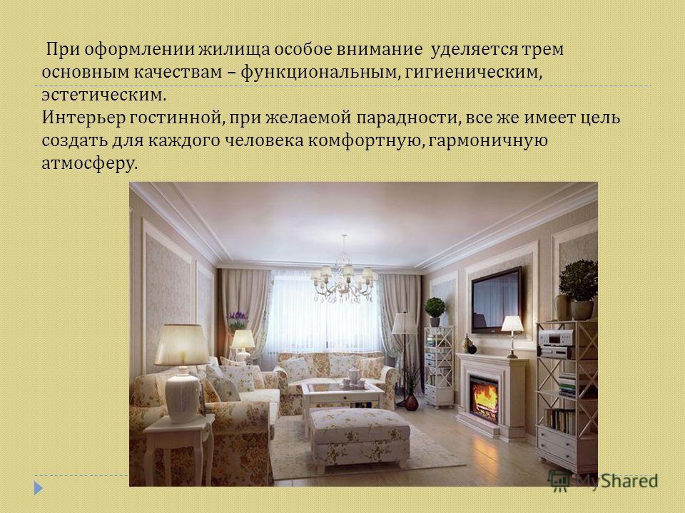 При оформлении жилища особое внимание уделяется трем основным качествам – функциональным, гигиеническим, эстетическим. Интерьер гостинной, при желаемой парадности, все же имеет цель создать для каждого человека комфортную, гармоничную атмосферу.