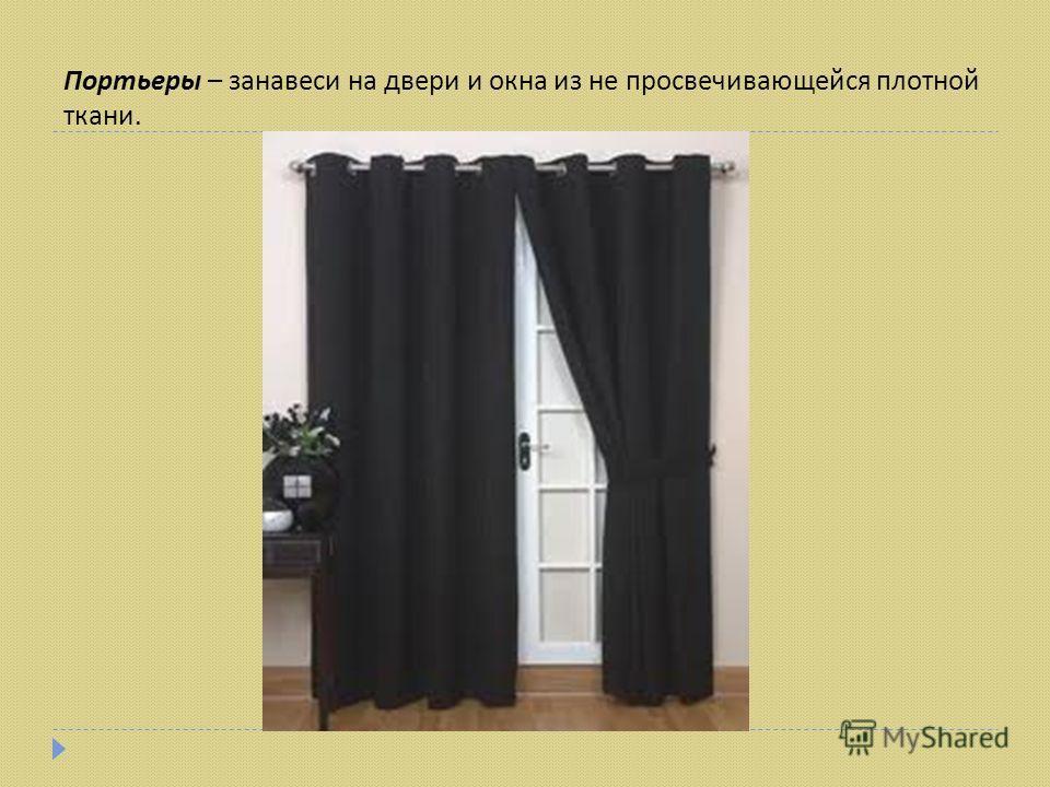 Портьеры – занавеси на двери и окна из не просвечивающейся плотной ткани.