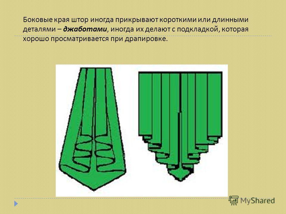 Боковые края штор иногда прикрывают короткими или длинными деталями – джаботами, иногда их делают с подкладкой, которая хорошо просматривается при драпировке.