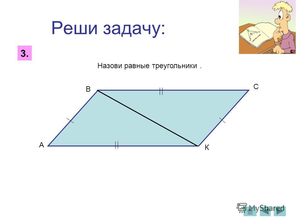 Реши задачу: 3. Назови равные треугольники. А В С К
