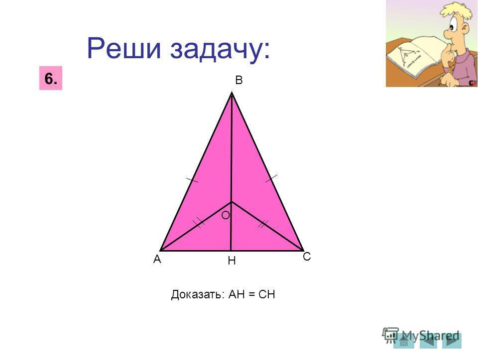 Реши задачу: 6. А В С Н Доказать: АН = СН О