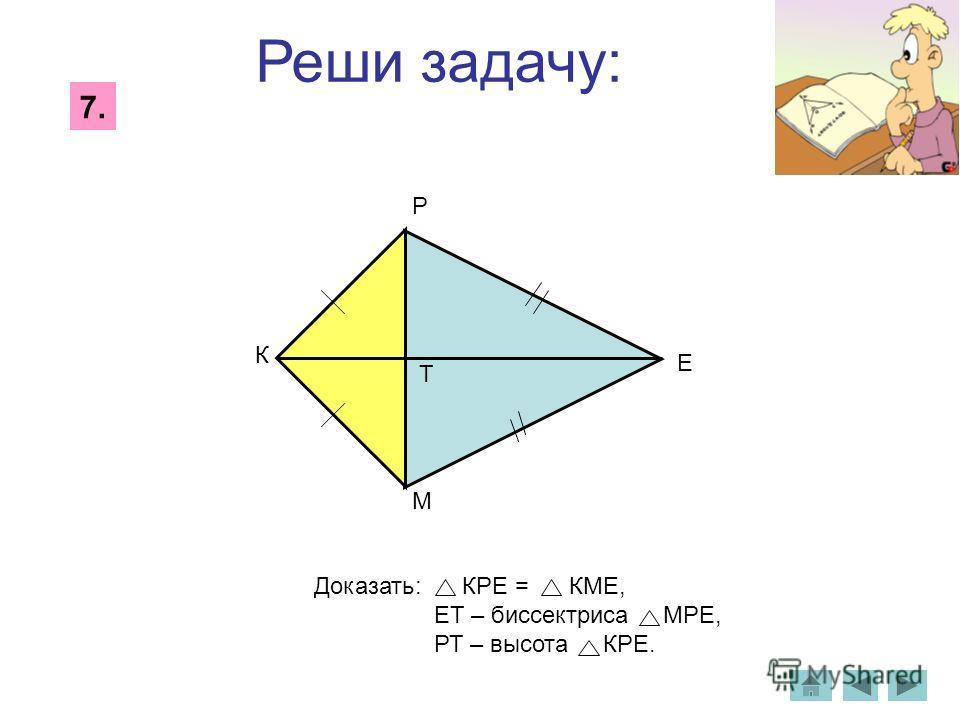 Реши задачу: 7. Доказать: КРЕ = КМЕ, ЕТ – биссектриса МРЕ, РТ – высота КРЕ. Р М К Е Т