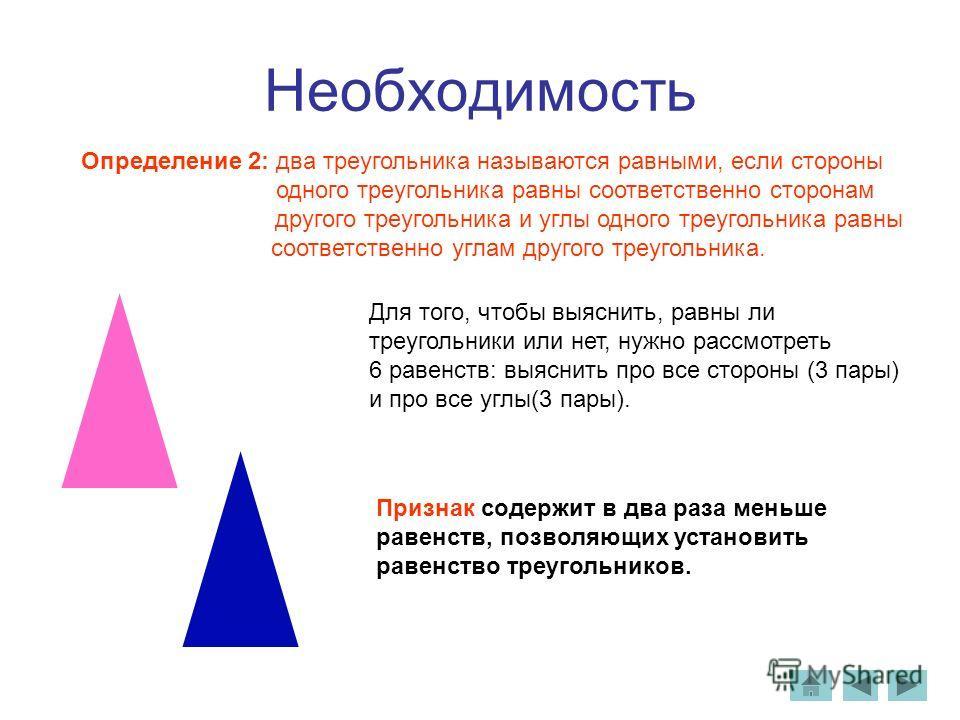 Необходимость Определение 2: два треугольника называются равными, если стороны одного треугольника равны соответственно сторонам другого треугольника и углы одного треугольника равны соответственно углам другого треугольника. Для того, чтобы выяснить