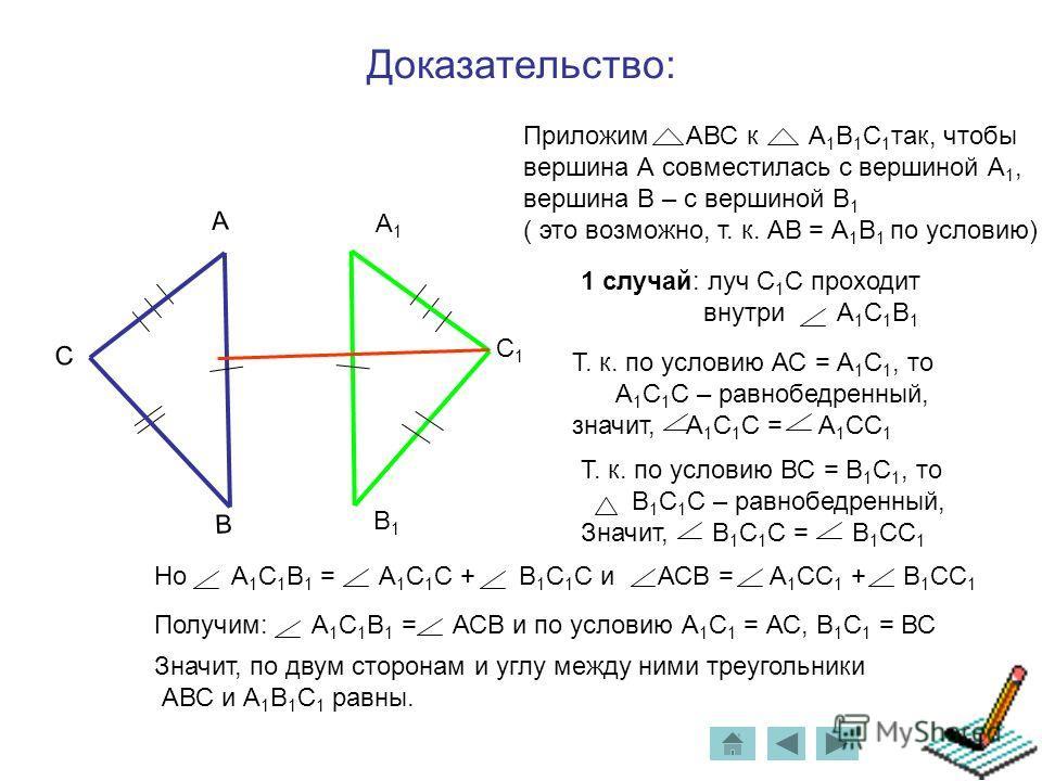 Доказательство: С1С1 В1В1 А1А1 Приложим АВС к А 1 В 1 С 1 так, чтобы вершина А совместилась с вершиной А 1, вершина В – с вершиной В 1 ( это возможно, т. к. АВ = А 1 В 1 по условию) 1 случай: луч С 1 С проходит внутри А 1 С 1 В 1 С В А Т. к. по услов