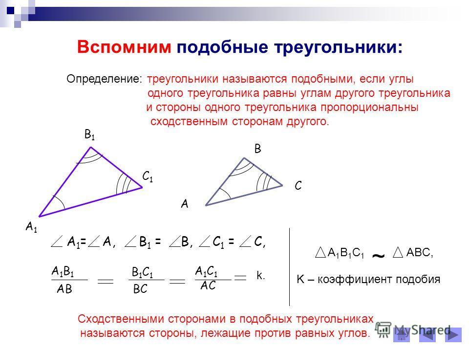 Вспомним подобные треугольники: Определение: треугольники называются подобными, если углы одного треугольника равны углам другого треугольника и стороны одного треугольника пропорциональны сходственным сторонам другого. А1А1 В1В1 С1С1 А В С А 1 = А,