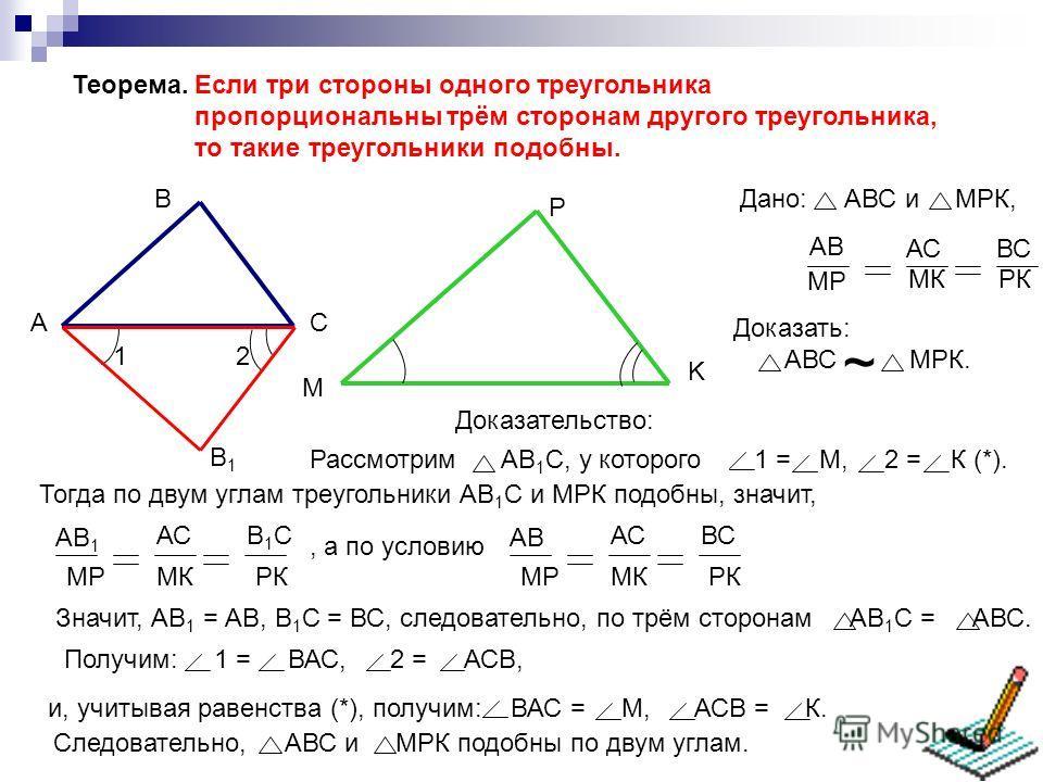 Теорема. Если три стороны одного треугольника пропорциональны трём сторонам другого треугольника, то такие треугольники подобны. AC B M K P Доказать: АВС МРК. ~ АВ МР АС МК ВС РК Дано: АВС и МРК, Доказательство: Рассмотрим АВ 1 С, у которого 1 = М, 2