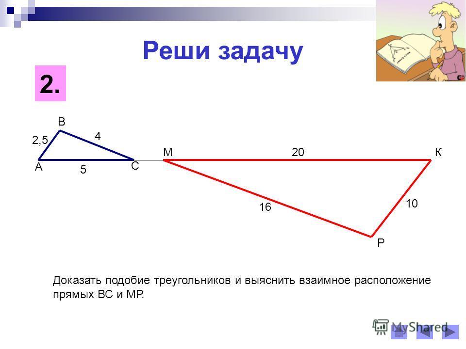 Реши задачу 2.2. А В С МК Р 2,5 4 5 20 16 10 Доказать подобие треугольников и выяснить взаимное расположение прямых ВС и МР.