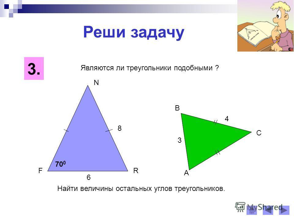 Реши задачу Найти величины остальных углов треугольников. 3. 8 6 4 3 Являются ли треугольники подобными ? F N R A B C 70 0