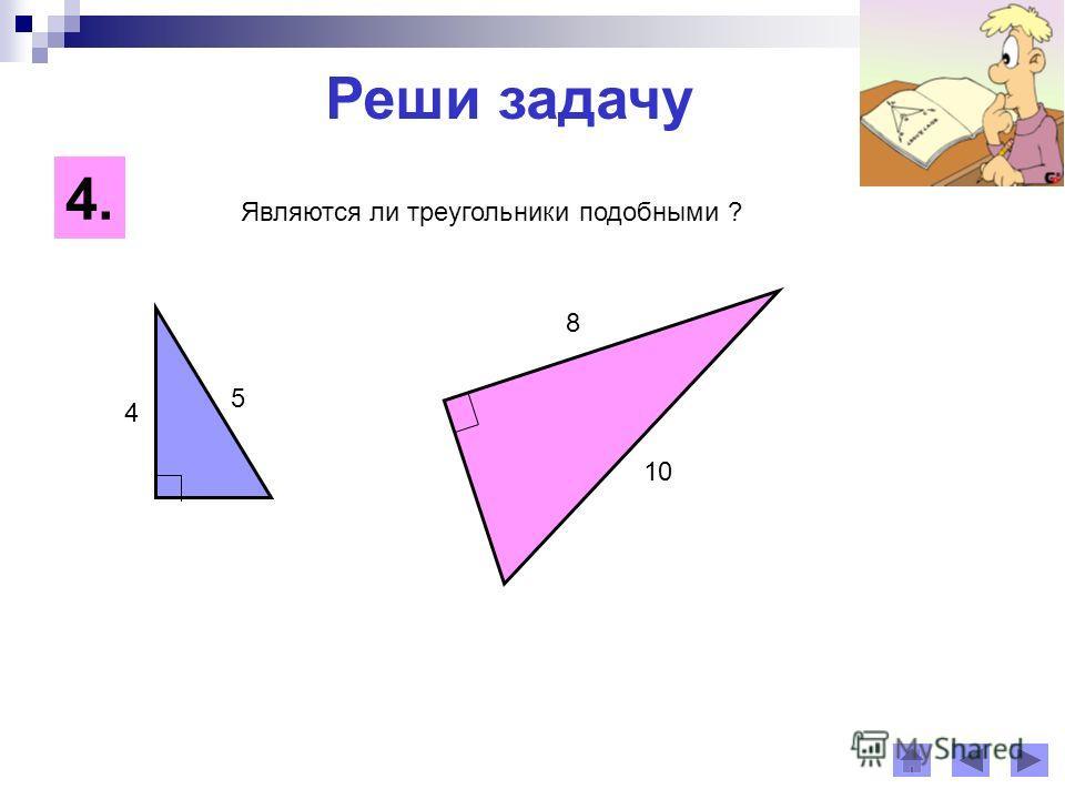 Реши задачу 4. 4 8 5 10 Являются ли треугольники подобными ?