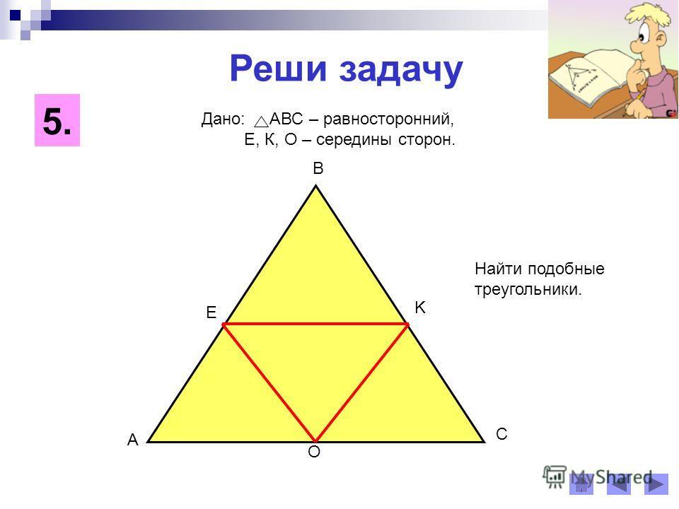 Реши задачу 5. A B C E K O Дано: АВС – равносторонний, Е, К, О – середины сторон. Найти подобные треугольники.