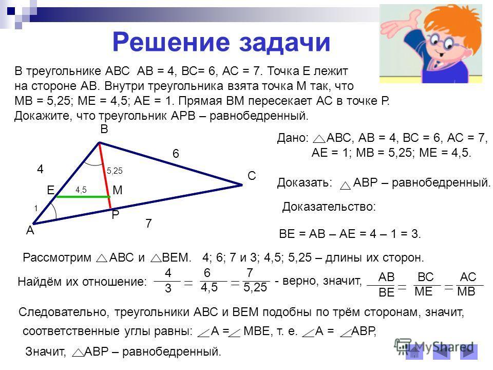 Решение задачи В треугольнике АВС АВ = 4, ВС= 6, АС = 7. Точка Е лежит на стороне АВ. Внутри треугольника взята точка М так, что МВ = 5,25; МЕ = 4,5; АЕ = 1. Прямая ВМ пересекает АС в точке Р. Докажите, что треугольник АРВ – равнобедренный. Доказател