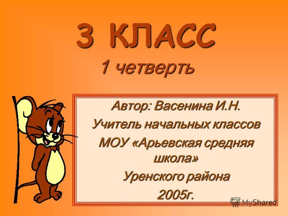3 КЛАСС 1 четверть Автор: Васенина И.Н. Учитель начальных классов МОУ «Арьевская средняя школа» Уренского района 2005г.