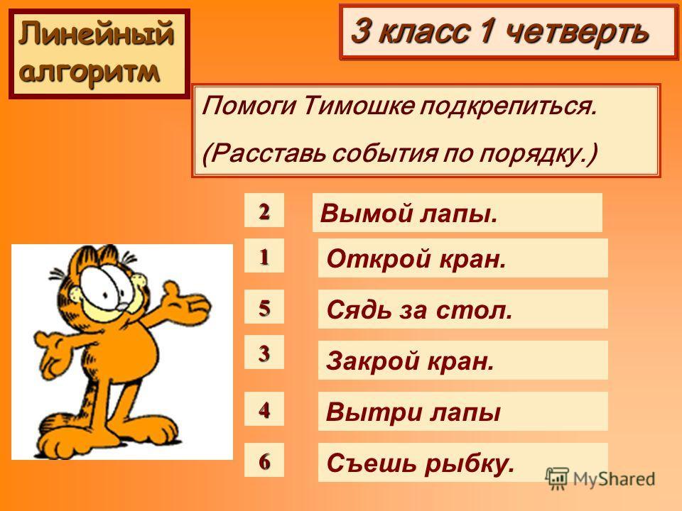 3 класс 1 четверть Помоги Тимошке подкрепиться. (Расставь события по порядку.) 1 Сядь за стол. Открой кран. Закрой кран. Вытри лапы Съешь рыбку. Вымой лапы.2 6 5 4 3 Линейный алгоритм