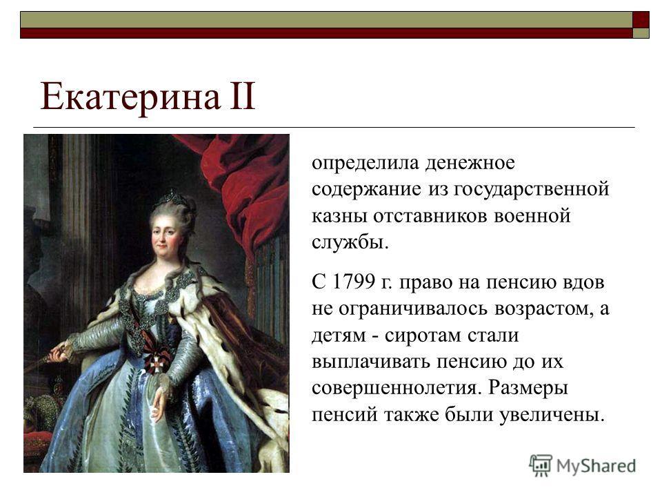 Екатерина II определила денежное содержание из государственной казны отставников военной службы. С 1799 г. право на пенсию вдов не ограничивалось возрастом, а детям - сиротам стали выплачивать пенсию до их совершеннолетия. Размеры пенсий также были у