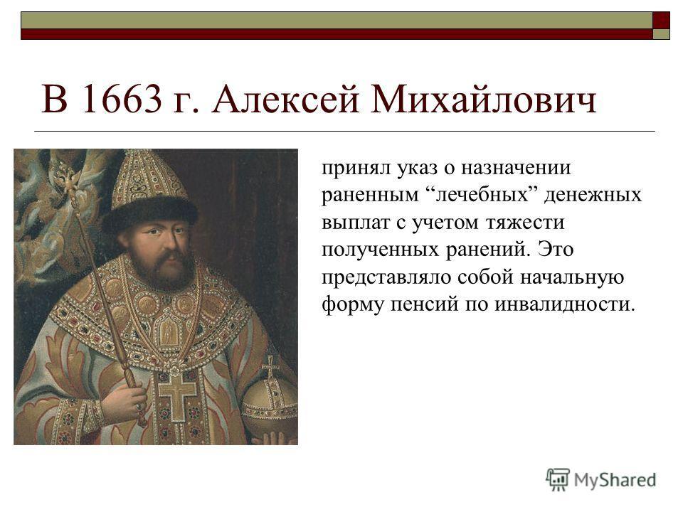 В 1663 г. Алексей Михайлович принял указ о назначении раненным лечебных денежных выплат с учетом тяжести полученных ранений. Это представляло собой начальную форму пенсий по инвалидности.