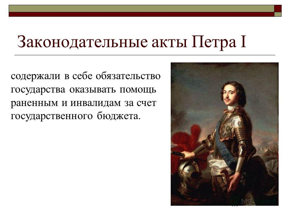 Законодательные акты Петра I содержали в себе обязательство государства оказывать помощь раненным и инвалидам за счет государственного бюджета.