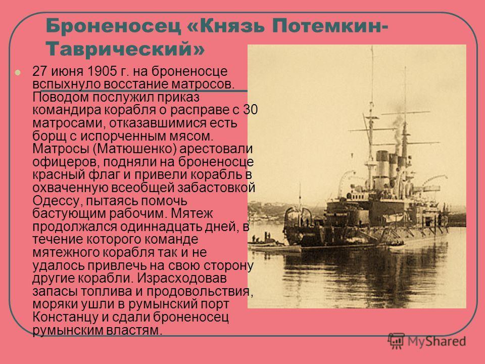 Броненосец «Князь Потемкин- Таврический» 27 июня 1905 г. на броненосце вспыхнуло восстание матросов. Поводом послужил приказ командира корабля о расправе с 30 матросами, отказавшимися есть борщ с испорченным мясом. Матросы (Матюшенко) арестовали офиц