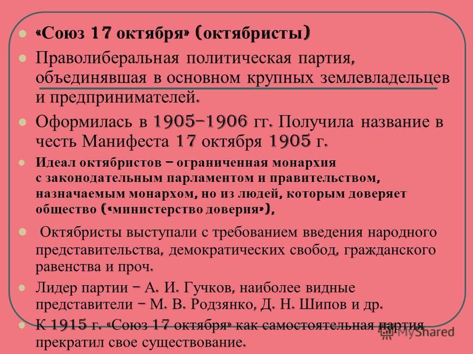 « Союз 17 октября » ( октябристы ) Праволиберальная политическая партия, объединявшая в основном крупных землевладельцев и предпринимателей. Оформилась в 1905–1906 гг. Получила название в честь Манифеста 17 октября 1905 г. Идеал октябристов – огранич