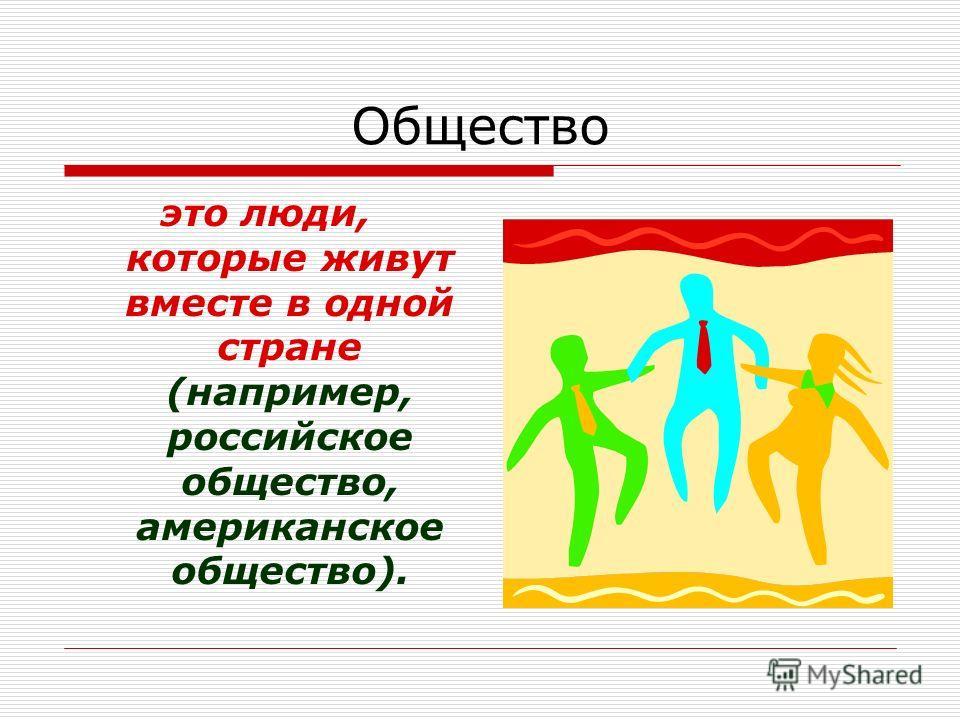 Общество это люди, которые живут вместе в одной стране (например, российское общество, американское общество).