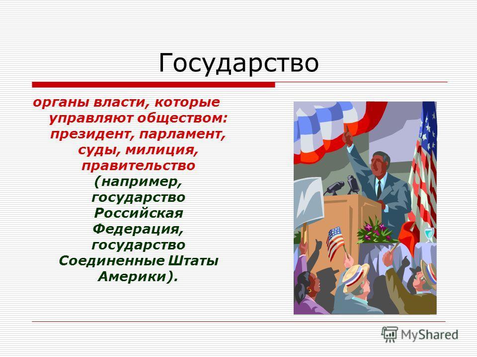 Государство органы власти, которые управляют обществом: президент, парламент, суды, милиция, правительство (например, государство Российская Федерация, государство Соединенные Штаты Америки).