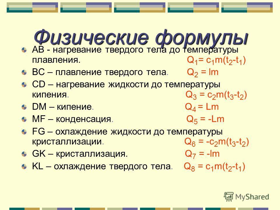 Физические формулы АВ - нагревание твердого тела до температуры плавления. Q 1 = c 1 m(t 2 -t 1 ) ВС – плавление твердого тела. Q 2 = lm СD – нагревание жидкости до температуры кипения. Q 3 = c 2 m(t 3 -t 2 ) DM – кипение. Q 4 = Lm МF – конденсация.