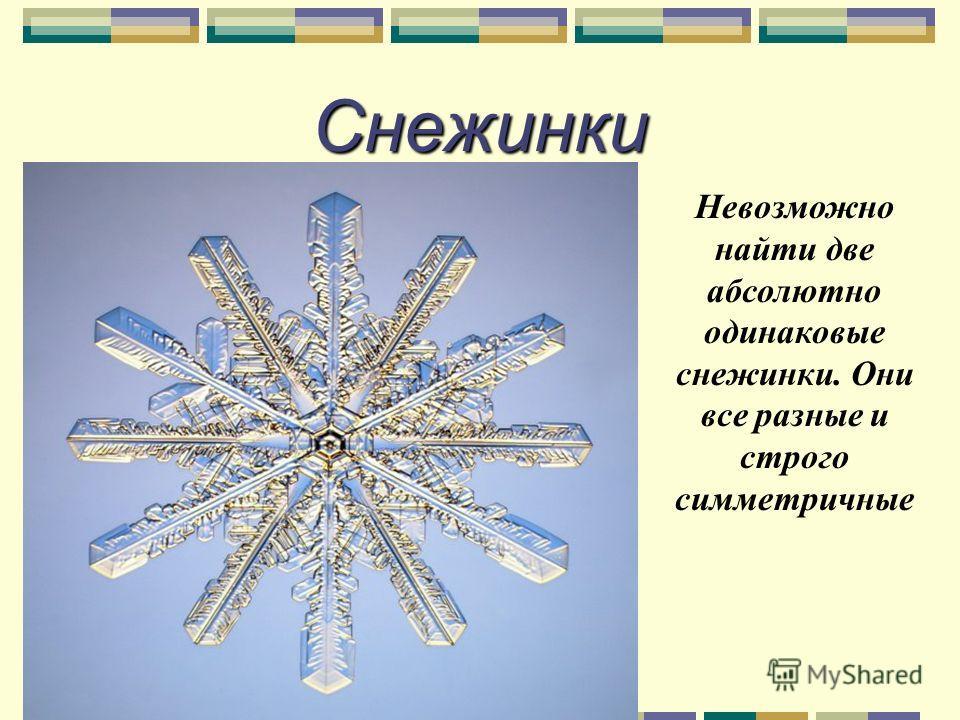 Снежинки Невозможно найти две абсолютно одинаковые снежинки. Они все разные и строго симметричные