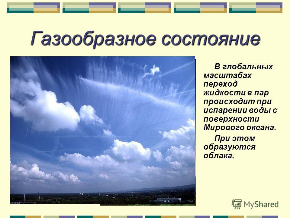 Газообразное состояние В глобальных масштабах переход жидкости в пар происходит при испарении воды с поверхности Мирового океана. При этом образуются облака.
