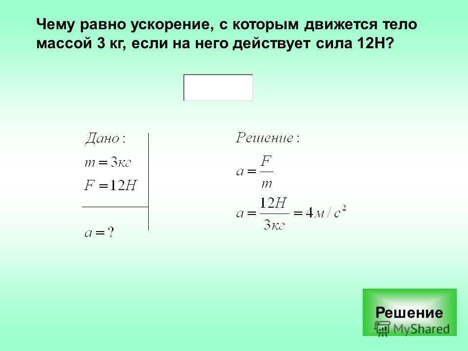 Чему равно ускорение, с которым движется тело массой 3 кг, если на него действует сила 12Н? Решение