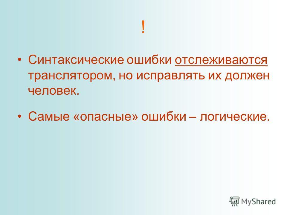 ! Синтаксические ошибки отслеживаются транслятором, но исправлять их должен человек. Самые «опасные» ошибки – логические.