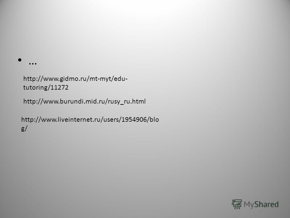 … http://www.burundi.mid.ru/rusy_ru.html http://www.gidmo.ru/mt-myt/edu- tutoring/11272 http://www.liveinternet.ru/users/1954906/blo g/