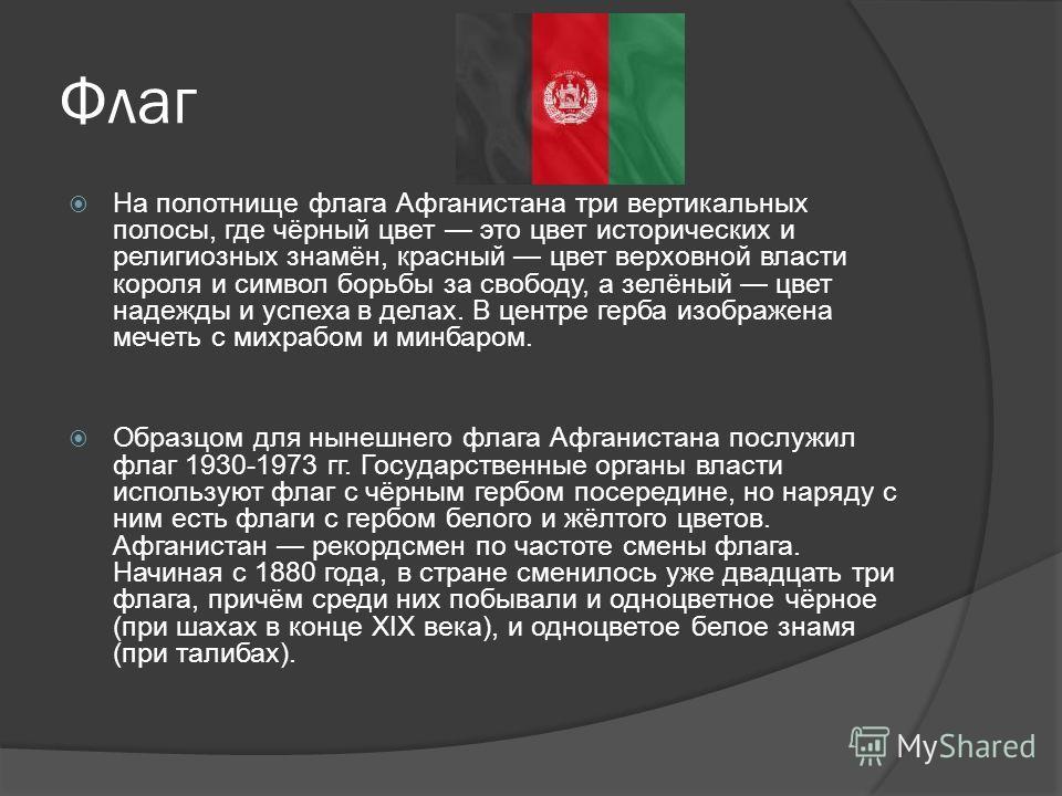 Флаг На полотнище флага Афганистана три вертикальных полосы, где чёрный цвет это цвет исторических и религиозных знамён, красный цвет верховной власти короля и символ борьбы за свободу, а зелёный цвет надежды и успеха в делах. В центре герба изображе