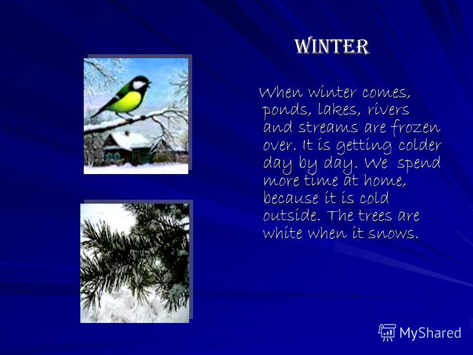 Winter Winter When winter comes, ponds, lakes, rivers and streams are frozen over. It is getting colder day by day. We spend more time at home, because it is cold outside. The trees are white when it snows. When winter comes, ponds, lakes, rivers and