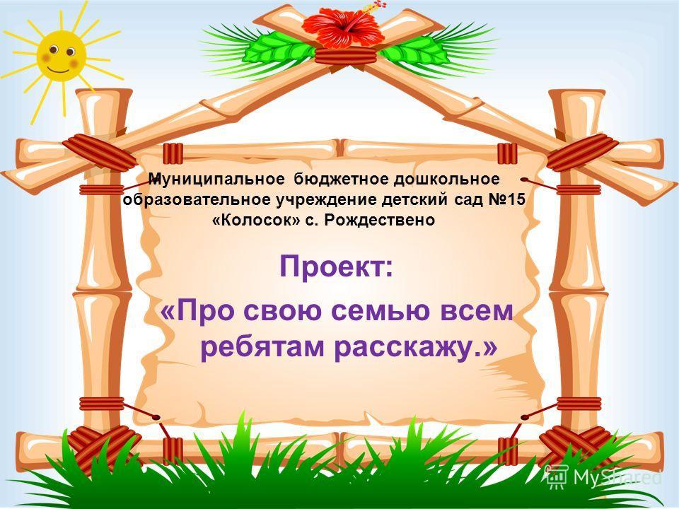 Муниципальное бюджетное дошкольное образовательное учреждение детский сад 15 «Колосок» с. Рождествено Проект: «Про свою семью всем ребятам расскажу.»