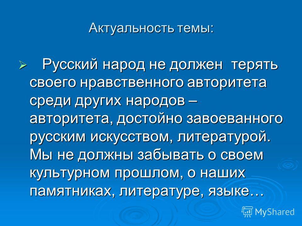 Актуальность темы: Русский народ не должен терять своего нравственного авторитета среди других народов – авторитета, достойно завоеванного русским искусством, литературой. Мы не должны забывать о своем культурном прошлом, о наших памятниках, литерату