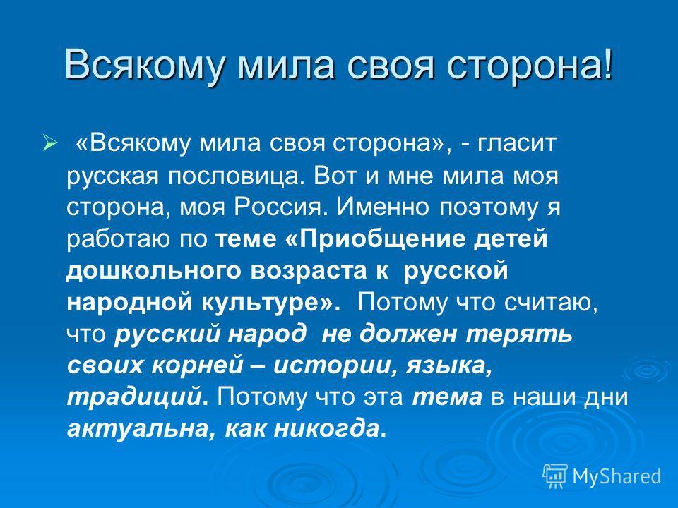 Всякому мила своя сторона! «Всякому мила своя сторона», - гласит русская пословица. Вот и мне мила моя сторона, моя Россия. Именно поэтому я работаю по теме «Приобщение детей дошкольного возраста к русской народной культуре». Потому что считаю, что р