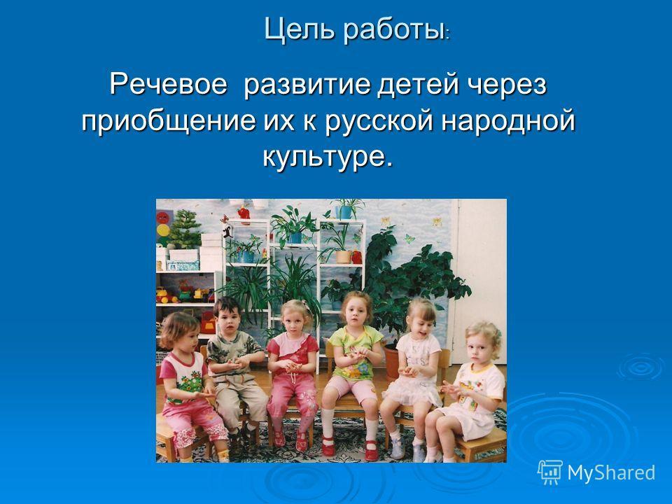 Речевое развитие детей через приобщение их к русской народной культуре. Речевое развитие детей через приобщение их к русской народной культуре. Цель работы :